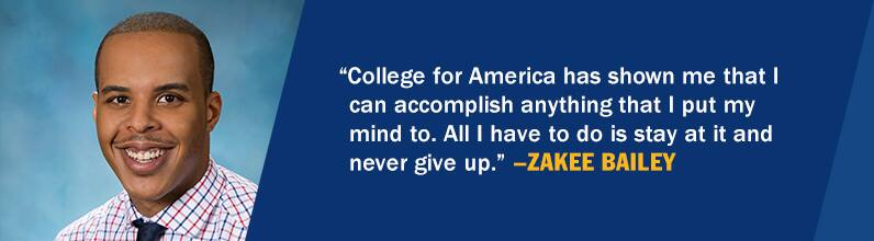 Zakee Bailey and the text College for America has shown me that I can accomplish anything that I put my mind to. All I have to do is stay at it and never give up. - Zakee Bailey.
